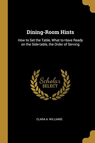 Dining-Room Hints: How to Set the Table, What to Have Ready on the Side-Table, the Order of Serving