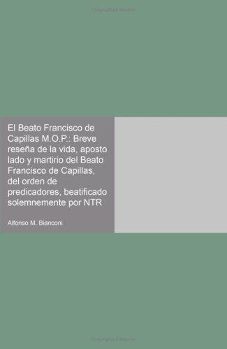 El Beato Francisco de Capillas M.O.P.: Breve reseña de la vida, aposto lado y martirio del Beato Francisco de Capillas, del orden de predicadores, beatificado solemnemente por NTR