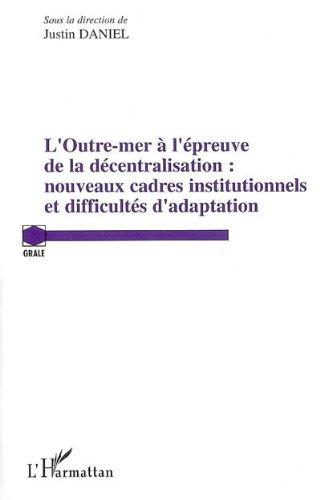 L'Outre-mer à l'épreuve de la décentralisation: Nouveaux cadres institutionnels et difficultés d'adaptation (Grale) par Justin Daniel
