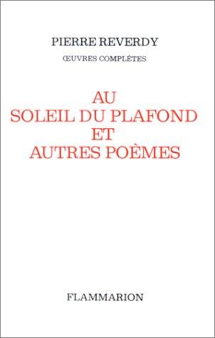 Oeuvres complètes / Pierre Reverdy Tome 5 : Au soleil du plafond, Et autres poèmes