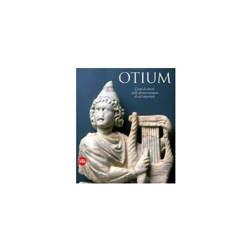 Otium. L'arte Di Vivere Nelle Domus Romane Di Età Imperiale. Ediz. Illustrata