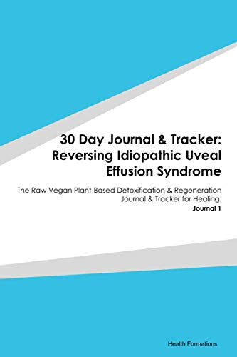 30 Day Journal & Tracker: Reversing Idiopathic Uveal Effusion Syndrome: The Raw Vegan Plant-Based Detoxification & Regeneration Journal & Tracker for Healing. Journal 1