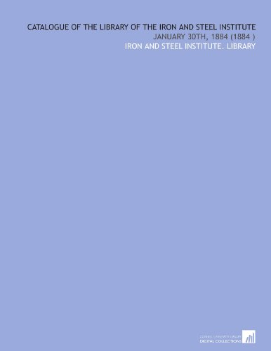 Catalogue of the Library of the Iron and Steel Institute: January 30th, 1884 (1884)