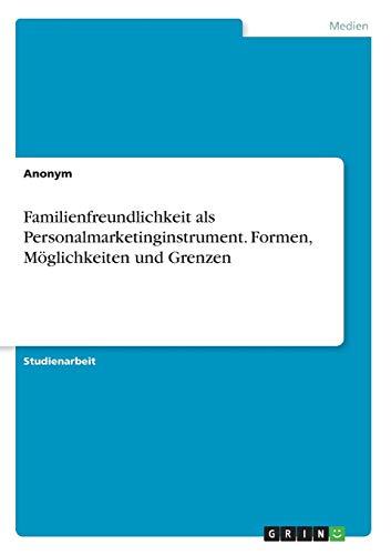 Familienfreundlichkeit als Personalmarketinginstrument. Formen, Möglichkeiten und Grenzen