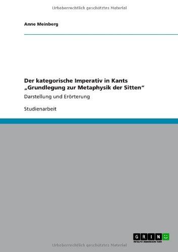 """Der kategorische Imperativ in Kants """"Grundlegung zur Metaphysik der Sitten"""": Darstellung und Erörterung"""