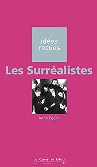 Les Surréalistes: idées reçues sur les surréalistes par Anne Egger