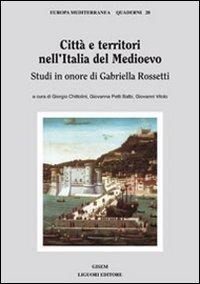 Citt e territori nell'Italia del medioevo. Studi in onore di Gabriella Rossetti