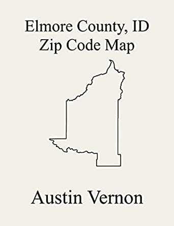 Elmore County Idaho Zip Code Map Includes Glenns Ferry Atlanta And Mountain Home Ebook Vernon Austin Amazon In Kindle Store