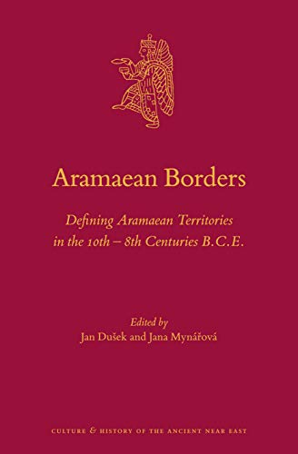 Aramaean Borders: Defining Aramaean Territories in the 10th - 8th Centuries B.C.E. (Culture and History of the Ancient Near East, Band 101)