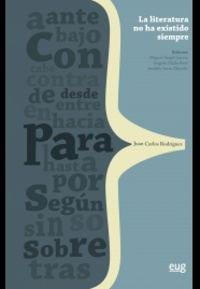 Literatura no ha existido siempre: Teoría, historia e invención para Juan Carlos Rodríguez (Homenajes) por Miguel Angel García García