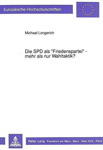 Die SPD als «Friedenspartei» - mehr als nur Wahltaktik?: Auswirkungen sozialdemokratischer Traditionen auf die friedenspolitischen Diskussionen ... / Publications Universitaires Européennes)