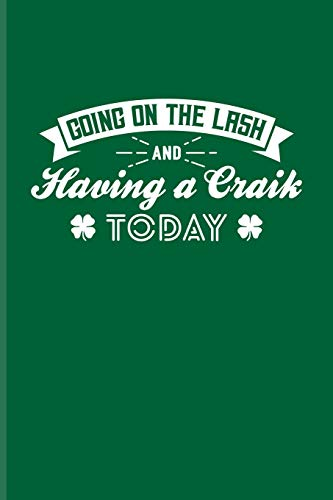 Going On The Lash And Having A Craik Today: Funny Irish Saying Journal For St Patrick'S Day Flag, Strong Beer, Coffee, Whiskey, Dublin, Saint Patrick & Shamrock Fans - 6x9 - 100 Blank Lined Pages -