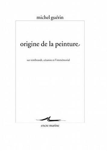 Origine de la peinture: Sur Rembrandt, Cézanne et l'immémorial