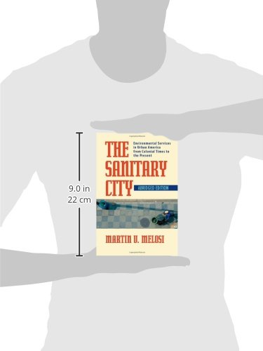 The Sanitary City: Environmental Services in Urban America from Colonial Times to the Present (History of the Urban Environment)
