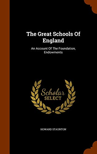 The Great Schools Of England: An Account Of The Foundation, Endowments