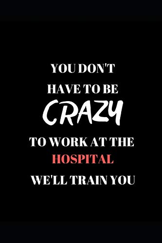You Don't Have To Be Crazy  To Work At The  Hospital  We'll Train You: Funny Work  Writing 120 pages Notebook Journal -  Small Lined  (6
