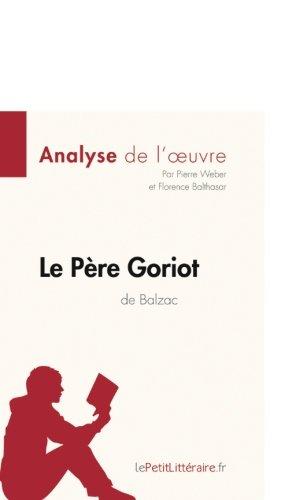 Analyse de l'oeuvre La Père Goriot de Balzac: Résumé Complet Et Analyse Détaillée De L'oeuvre par Pierre Weber