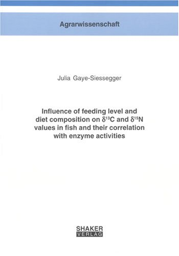 Influence of feeding level and diet composition on delta13C and delta15N values in fish and their correlation with enzyme activities (Berichte Aus Der Agrarwissenschaft)