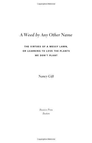 A Weed by Any Other Name: The Virtues of a Messy Lawn, or Learning to Love the Plants We Don't Plant by Nancy Gift (2009-05-01)