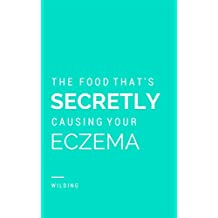 Discover The Food That's Secretly Causing Your Eczema: Why you've tried everything to cure your eczema but nothing's worked...yet. (English Edition)