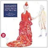 Eleganze della moda tra '700 e '800. Abiti storici dalla Galleria del costume di palazzo Pitti. Ediz. illustrata