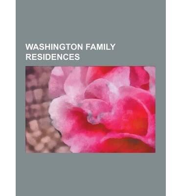 [ WASHINGTON FAMILY RESIDENCES: MOUNT VERNON, ABINGDON, WASHINGTON BOTTOM FARM, TUDOR PLACE, ARLINGTON HOUSE, THE ROBERT E. LEE MEMORIAL, FERRY FARM, ] Source Wikipedia (AUTHOR ) Sep-12-2013 Paperback -