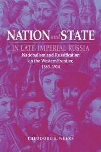 Nation and State in Late Imperial Russia: Nationalism and Russification on the Western Frontier, 1863-1914 (Russian Studies Series)
