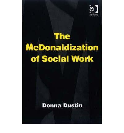 [(The McDonaldization of Social Work )] [Author: Donna Dustin] [Jan-2008]