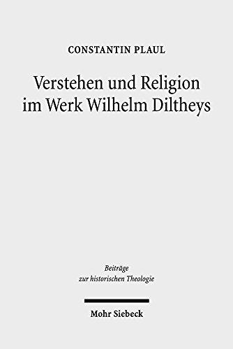 Verstehen und Religion im Werk Wilhelm Diltheys: Theologische Dimensionen auf kulturphilosophischer Grundlage (Beiträge zur historischen Theologie)