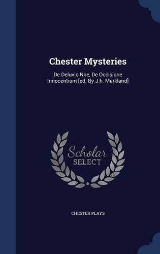 Chester Mysteries: De Deluvio Noe, De Occisione Innocentium [ed. By J.h. Markland]