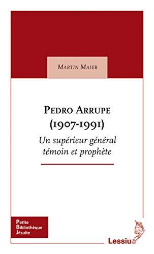 Pedro Arrupe (1907-1991) Un supérieur général témoin et prophète par Martin Maier
