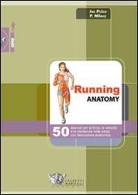 Running anatomy. 50 esercizi per la forza, la velocit e la resistenza nella corsa con descrizione anatomica