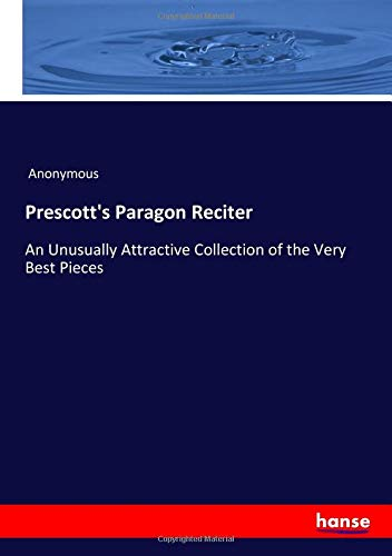Prescott's Paragon Reciter: An Unusually Attractive Collection of the Very Best Pieces