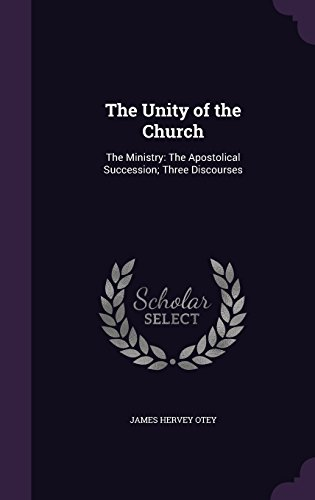 The Unity of the Church: The Ministry: The Apostolical Succession; Three Discourses