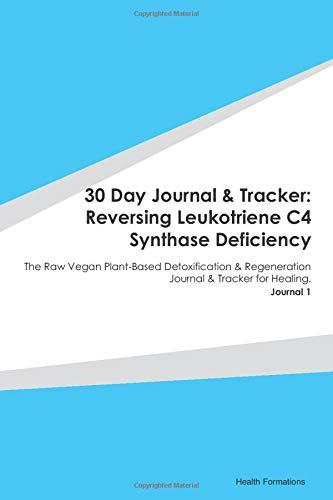 30 Day Journal & Tracker: Reversing Leukotriene C4 Synthase Deficiency: The Raw Vegan Plant-Based Detoxification & Regeneration Journal & Tracker for Healing. Journal 1