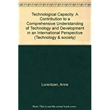 Technological Capacity: A Contribution to a Comprehensive Understanding of Technology and Development in an International Perspective Aby Anne (Technology and Society)