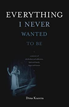 Everything I Never Wanted to Be (English Edition) von [Kucera, Dina]
