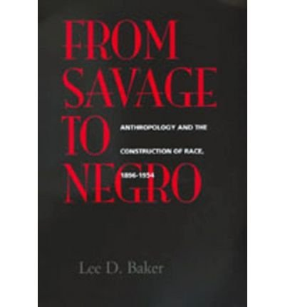 [( From Savage to Negro: Anthropology and the Construction of Race, 1896-1954 )] [by: Lee D. Baker] [Nov-1998]