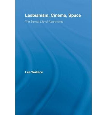 [(Lesbianism, Cinema, Space: The Sexual Life of Apartments)] [Author: Lee Wallace] published on (August, 2011)