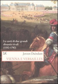 Vienna e Versailles. Le corti di due grandi dinastie rivali (1550-1780)
