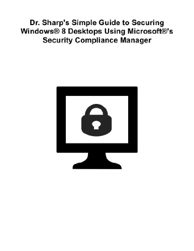 Dr. Sharp's Simple Guide to Securing Windows® 8 Desktops Using Microsoft®'s Security Compliance Manager (English Edition) -