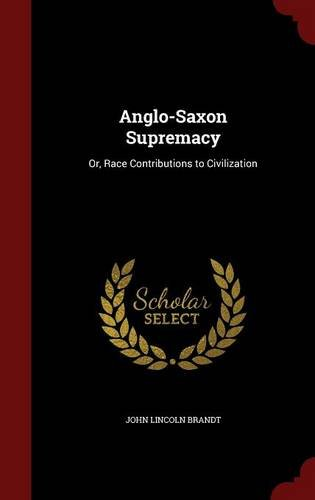 Anglo-Saxon Supremacy: Or, Race Contributions to Civilization