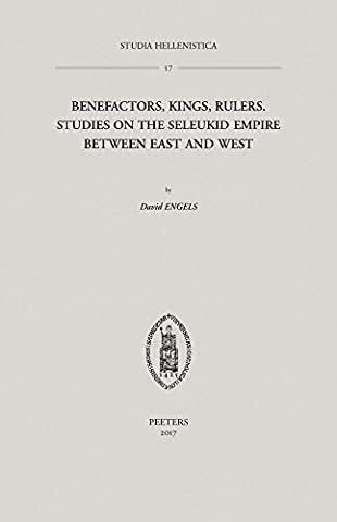 Benefactors, Kings, Rulers: Studies on the Seleukid Empire Between East and West (Studia Hellenistica, Band 57)