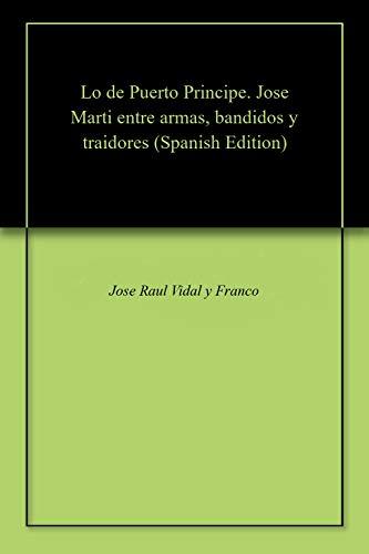 Lo de Puerto Principe. Jose Marti entre armas, bandidos y traidores por Jose Raul Vidal y Franco
