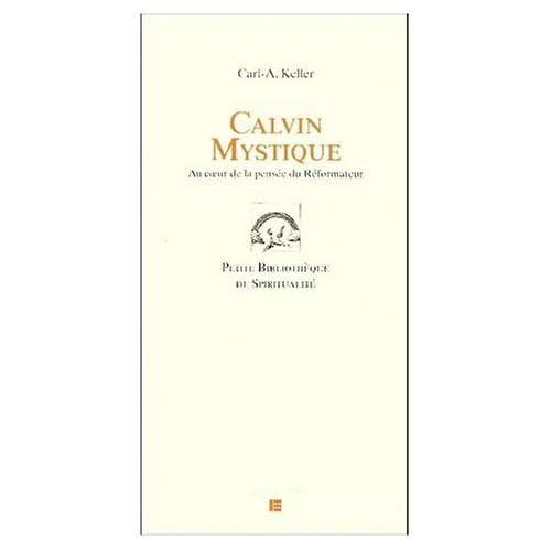 Calvin mystique. Au coeur de la pensée du Réformateur