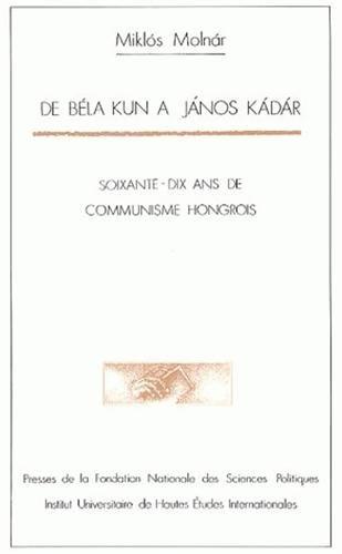 De Bla Kun  Janos Kadar : Soixante-dix ans de communisme hongrois