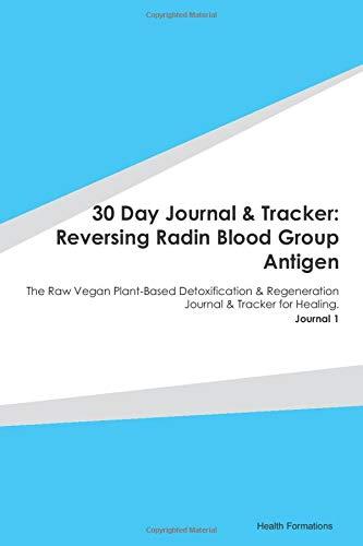 30 Day Journal & Tracker: Reversing Radin Blood Group Antigen: The Raw Vegan Plant-Based Detoxification & Regeneration Journal & Tracker for Healing. Journal 1
