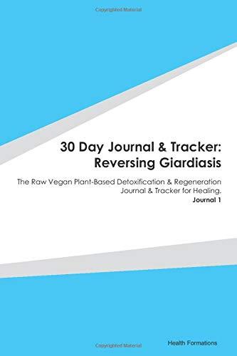 30 Day Journal & Tracker: Reversing Giardiasis: The Raw Vegan Plant-Based Detoxification & Regeneration Journal & Tracker for Healing. Journal 1