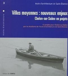 Villes Moyennes : Nouveaux Enjeux, Chalon-Sur-Saone en Projets. (Certu Ecoles d'Architecture 3, Am par Collectif
