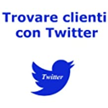 Trovare Clienti con Twitter (Web marketing per imprenditori e professionisti Vol. 3)